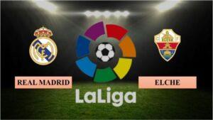 Nhận định Real Madrid vs Elche, 22h15 ngày 13/03/2021, La Liga